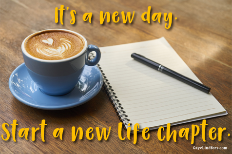 It's a new day. Start a new life chapter.