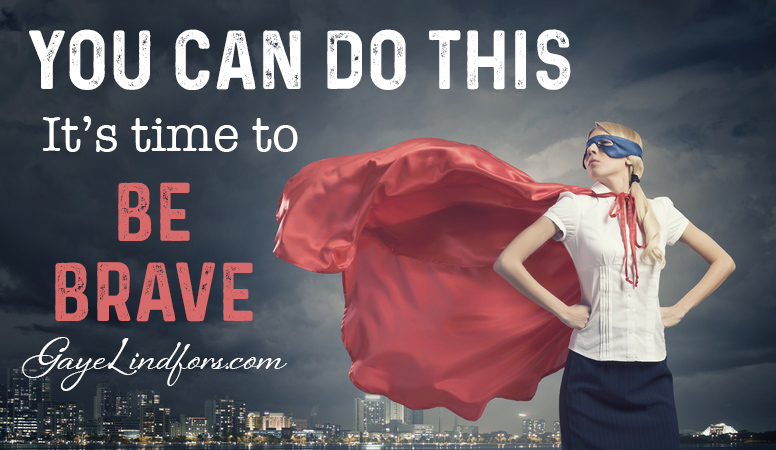 You can do this. It's time to be brave.