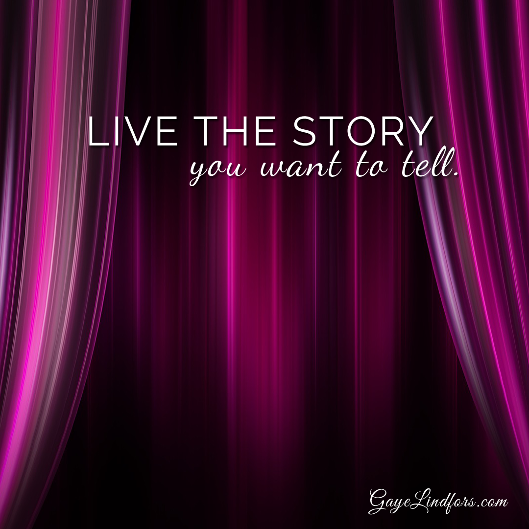 Live the story you want to tell, from Gaye Lindfors