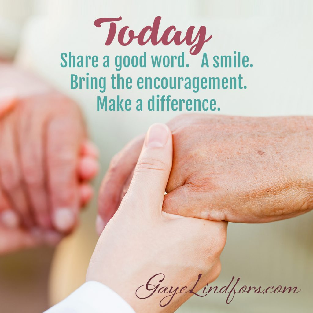 Today...Share a good word. A smile. Bring the encouragement. Make a Difference.
