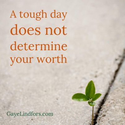 A tough day does not determine your worth