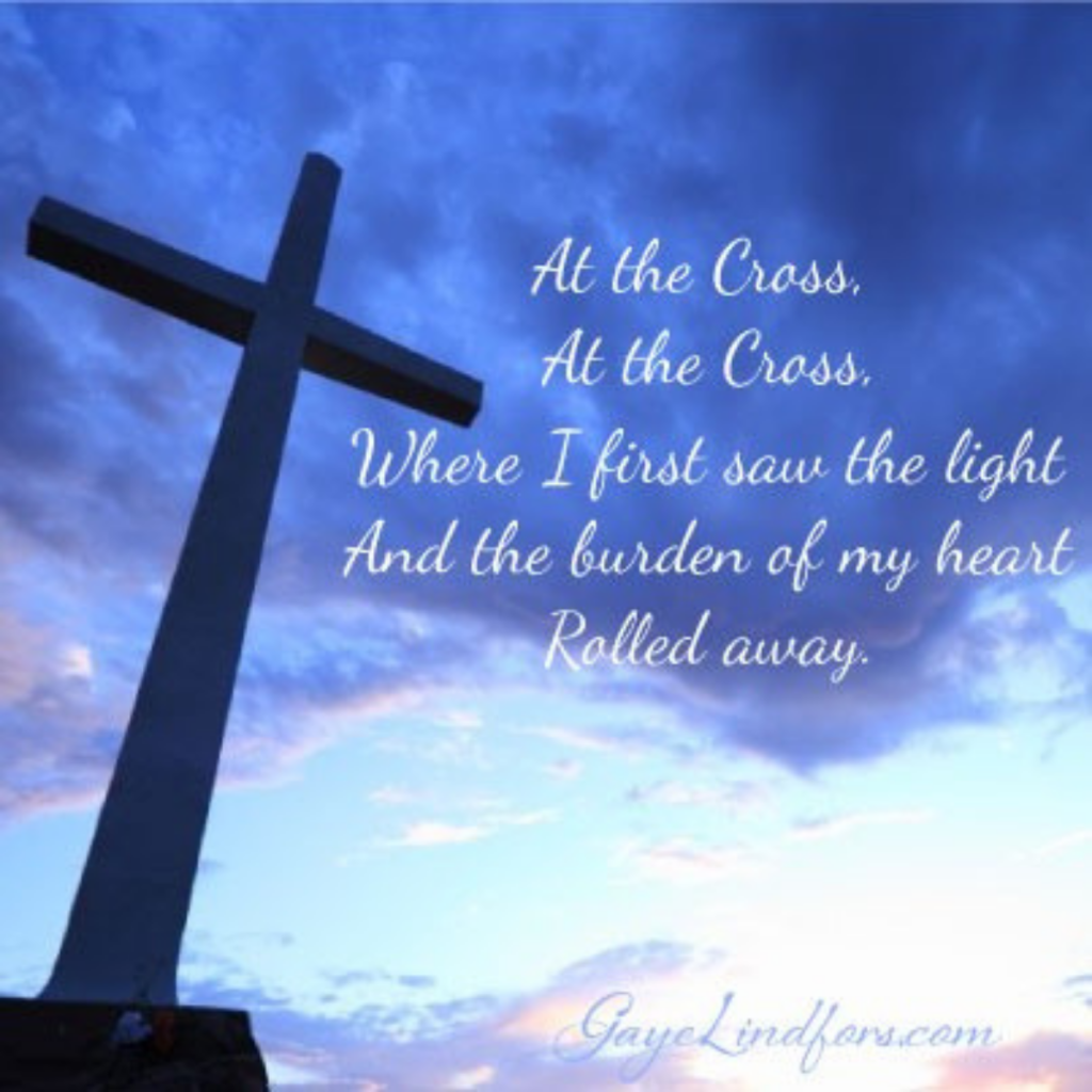 At the Cross, At the Cross, Where I first saw the light and the burden of my heart rolled away...
