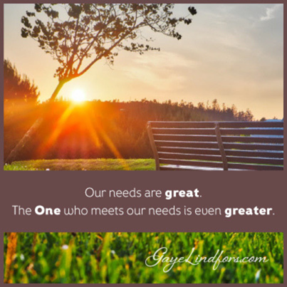 Our needs are great. The one who meets our needs is even greater.