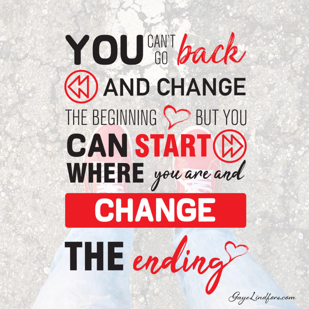 You can't go back and change the beginning, but you can start where you are and change the ending. Gaye Lindfors.