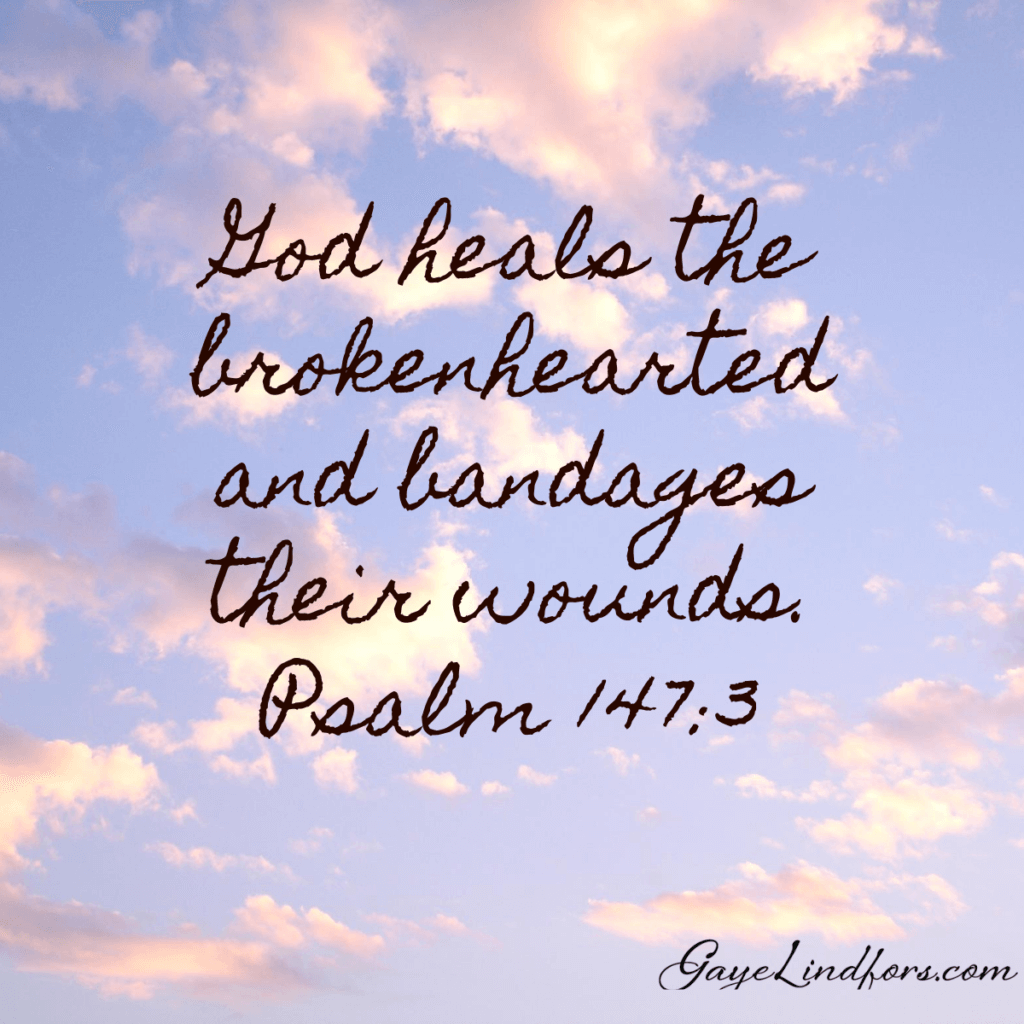 God heals the brokenhearted and bandages their wounds. Psalm 147:3